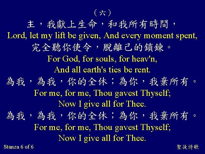 (六) 主,我獻上生命,和我所有時間, Lord, let my lift be given, And every moment spent, 完全聽你使令,脫離己的鎖鍊。 For