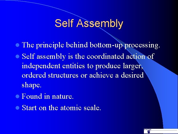 Self Assembly l The principle behind bottom-up processing. l Self assembly is the coordinated