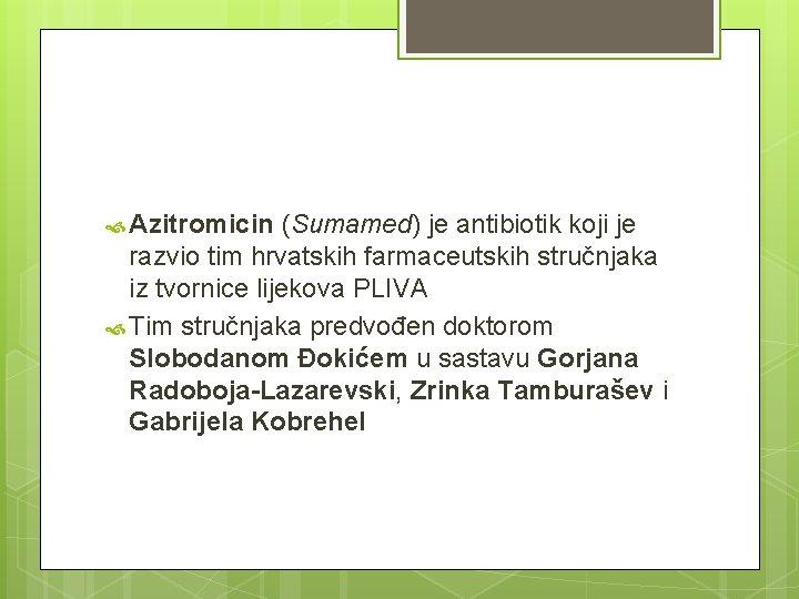 Azitromicin (Sumamed) je antibiotik koji je razvio tim hrvatskih farmaceutskih stručnjaka iz tvornice
