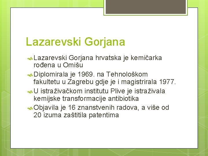Lazarevski Gorjana hrvatska je kemičarka rođena u Omišu Diplomirala je 1969. na Tehnološkom fakultetu