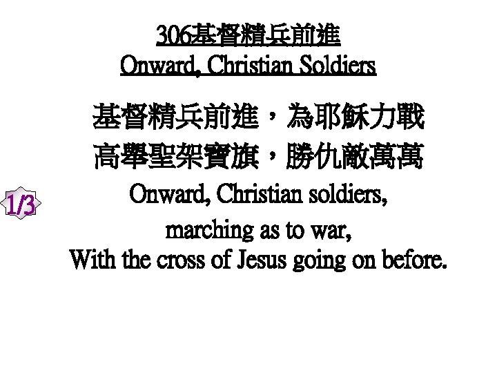 306基督精兵前進 Onward, Christian Soldiers 基督精兵前進,為耶穌力戰 高舉聖架寶旗,勝仇敵萬萬 1/3 Onward, Christian soldiers, marching as to war,