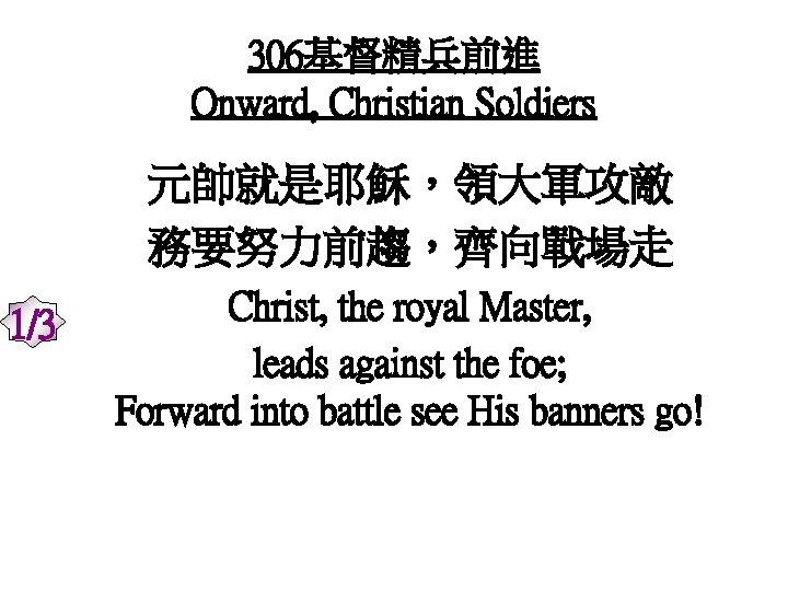 306基督精兵前進 Onward, Christian Soldiers 元帥就是耶穌,領大軍攻敵 務要努力前趨,齊向戰場走 1/3 Christ, the royal Master, leads against the