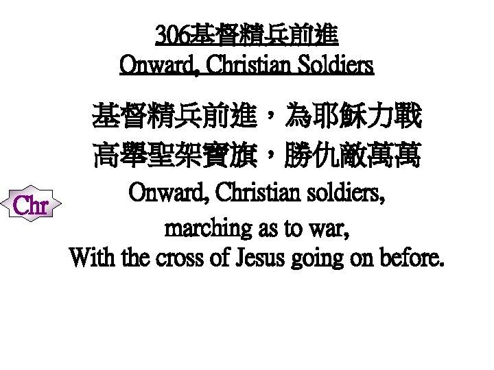 306基督精兵前進 Onward, Christian Soldiers 基督精兵前進,為耶穌力戰 高舉聖架寶旗,勝仇敵萬萬 Onward, Christian soldiers, Chr marching as to war,