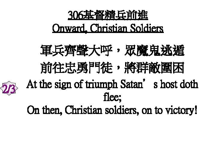 306基督精兵前進 Onward, Christian Soldiers 軍兵齊聲大呼,眾魔鬼逃遁 前往忠勇門徒,將群敵圍困 2/3 At the sign of triumph Satan's host