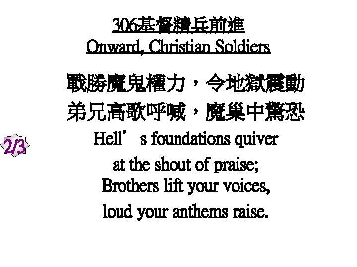 306基督精兵前進 Onward, Christian Soldiers 戰勝魔鬼權力,令地獄震動 弟兄高歌呼喊,魔巢中驚恐 2/3 Hell's foundations quiver at the shout of