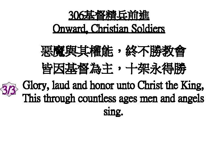 306基督精兵前進 Onward, Christian Soldiers 惡魔與其權能,終不勝教會 皆因基督為主,十架永得勝 Glory, laud and honor unto Christ the King,