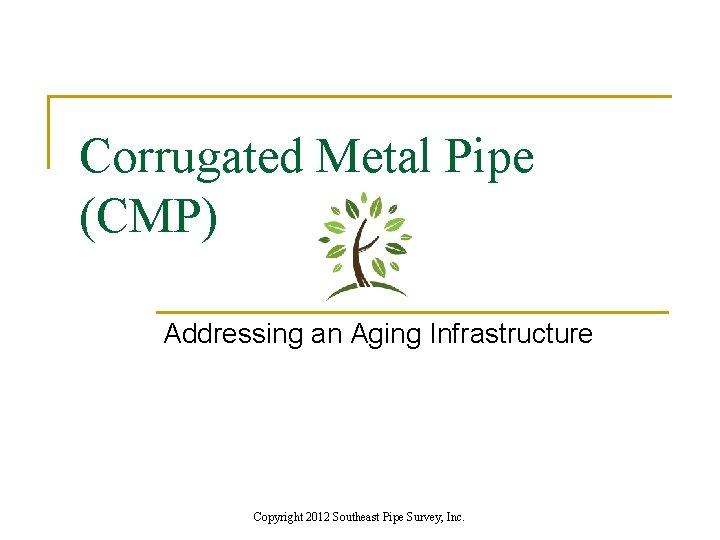 Corrugated Metal Pipe (CMP) Addressing an Aging Infrastructure Copyright 2012 Southeast Pipe Survey, Inc.