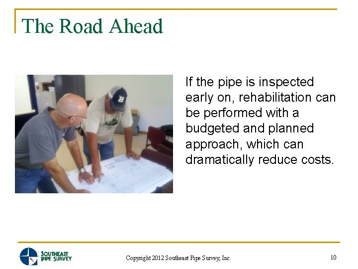 The Road Ahead If the pipe is inspected early on, rehabilitation can be performed