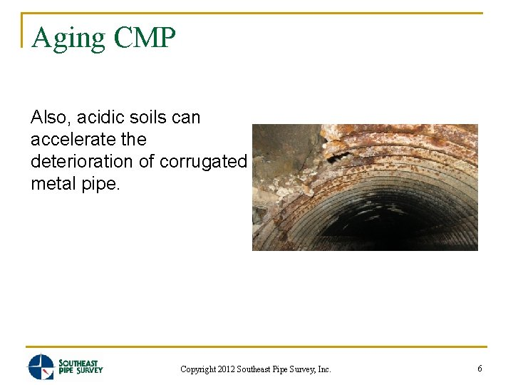 Aging CMP Also, acidic soils can accelerate the deterioration of corrugated metal pipe. Copyright