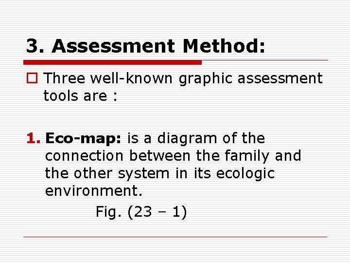 3. Assessment Method: o Three well-known graphic assessment tools are : 1. Eco-map: is
