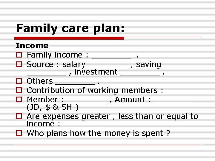 Family care plan: Income o Family income : ____. o Source : salary ____