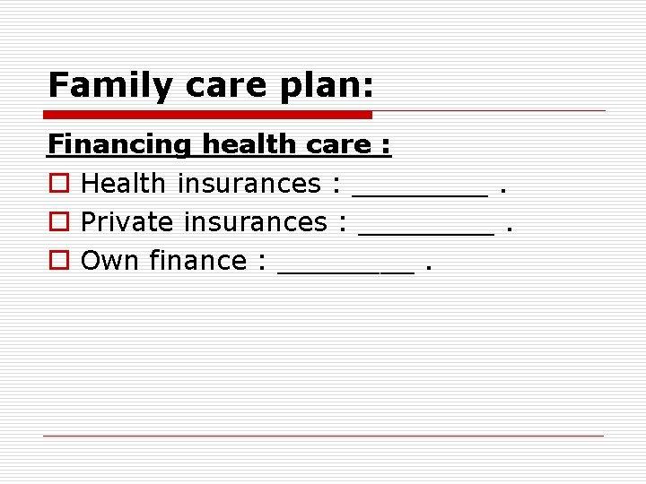 Family care plan: Financing health care : o Health insurances : ____. o Private