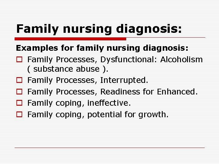 Family nursing diagnosis: Examples for family nursing diagnosis: o Family Processes, Dysfunctional: Alcoholism (