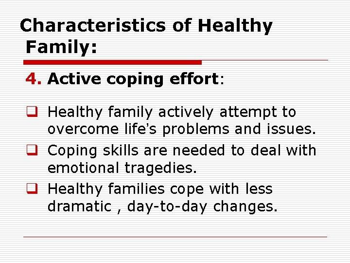 Characteristics of Healthy Family: 4. Active coping effort: q Healthy family actively attempt to