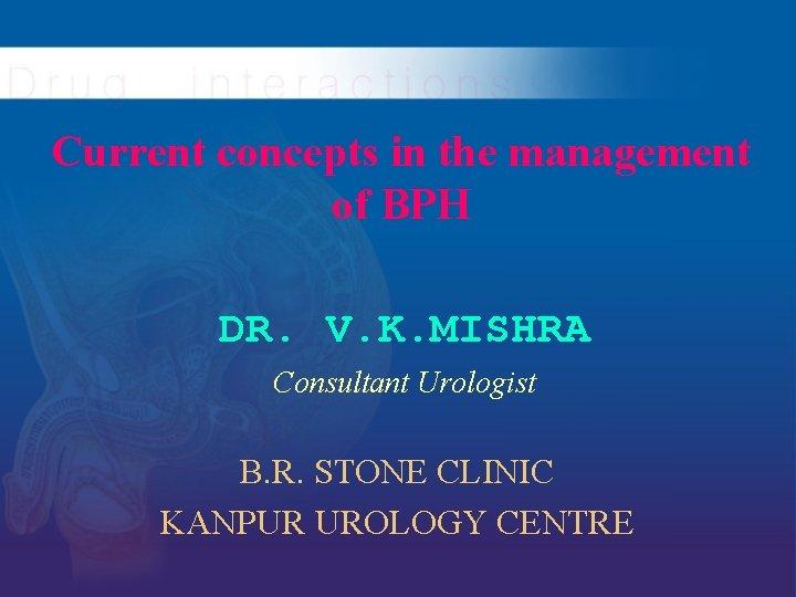 Current concepts in the management of BPH DR. V. K. MISHRA Consultant Urologist B.