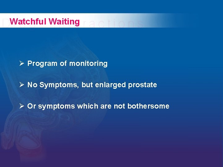Watchful Waiting Ø Program of monitoring Ø No Symptoms, but enlarged prostate Ø Or
