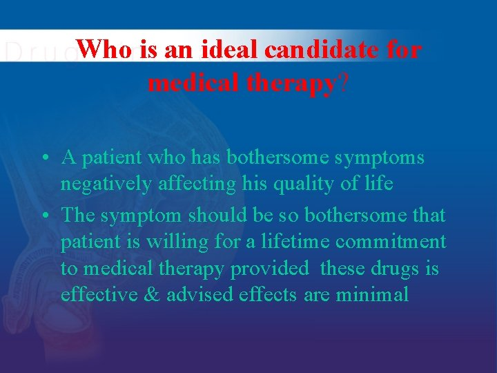Who is an ideal candidate for medical therapy? • A patient who has bothersome