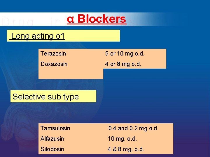 α Blockers Long acting α 1 Terazosin 5 or 10 mg o. d. Doxazosin