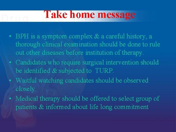 Take home message • BPH is a symptom complex & a careful history, a
