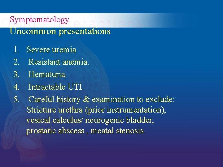 Symptomatology Uncommon presentations 1. 2. 3. 4. 5. Severe uremia Resistant anemia. Hematuria. Intractable