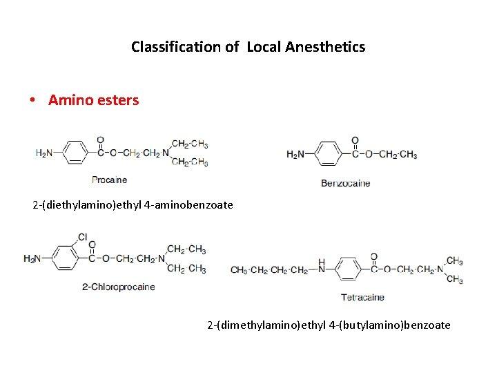 Classification of Local Anesthetics • Amino esters 2 -(diethylamino)ethyl 4 -aminobenzoate 2 -(dimethylamino)ethyl 4