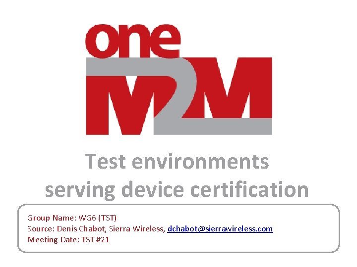 Test environments serving device certification Group Name: WG 6 (TST) Source: Denis Chabot, Sierra