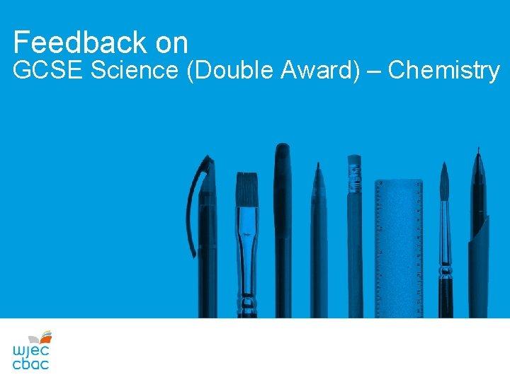 Feedback on GCSE Science (Double Award) – Chemistry