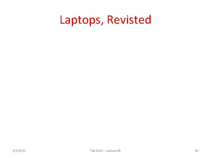 Laptops, Revisted 3/9/2021 Fall 2016 - Lecture #5 36