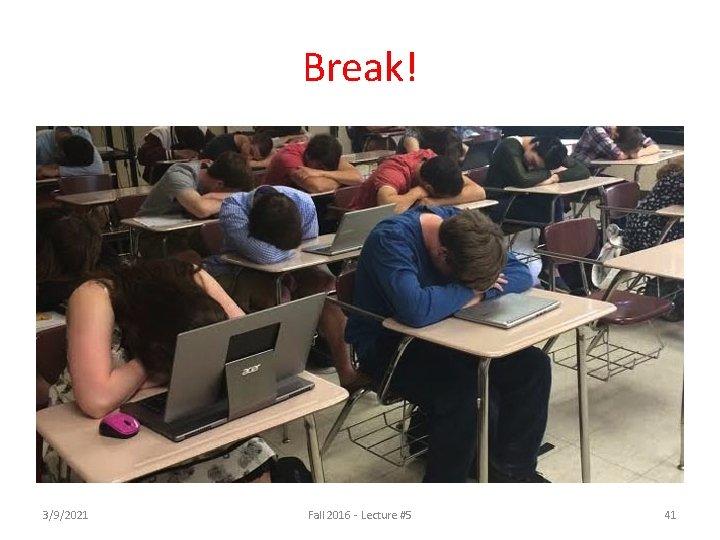 Break! 3/9/2021 Fall 2016 - Lecture #5 41