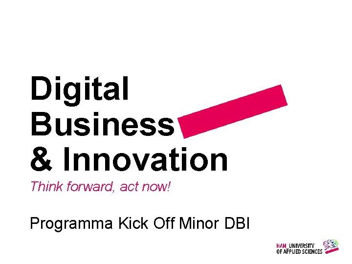 Digital Business & Innovation Think forward, act now! Programma Kick Off Minor DBI Gemaakt