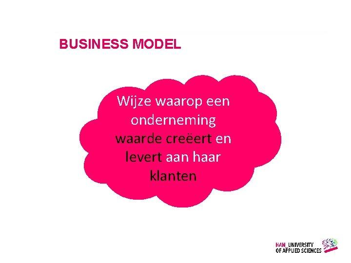 BUSINESS MODEL Wijze waarop een onderneming waarde creëert en levert aan haar klanten Gemaakt