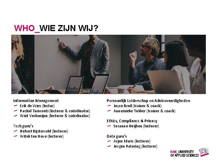 WHO_WIE ZIJN WIJ? Information Management Erik de Vries (lector) Rachid Tamrouti (lecturer & coördinator)