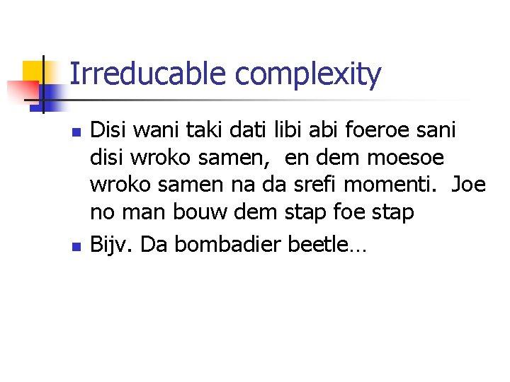 Irreducable complexity n n Disi wani taki dati libi abi foeroe sani disi wroko