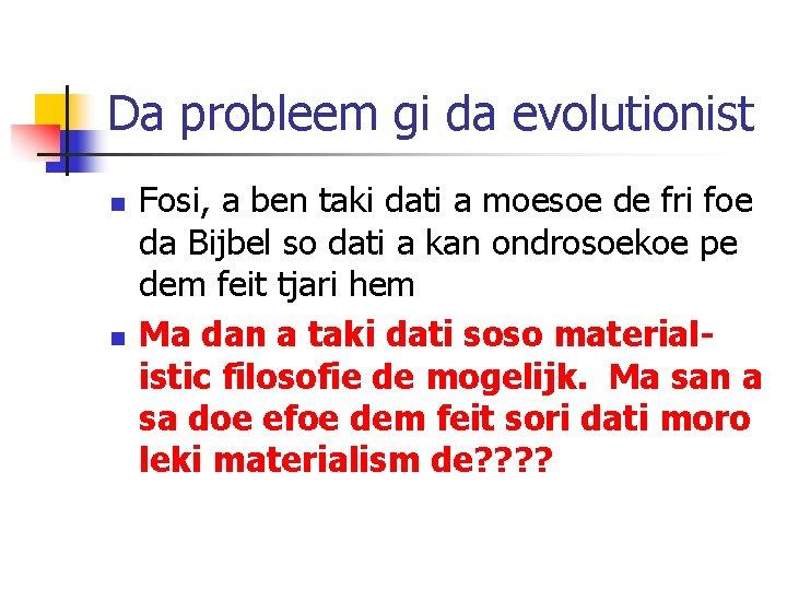 Da probleem gi da evolutionist n n Fosi, a ben taki dati a moesoe