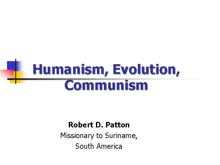 Humanism, Evolution, Communism Robert D. Patton Missionary to Suriname, South America