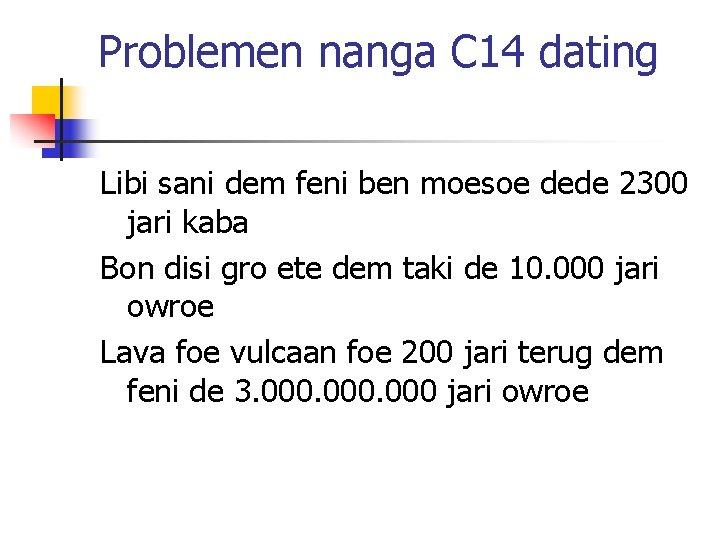 Problemen nanga C 14 dating Libi sani dem feni ben moesoe dede 2300 jari