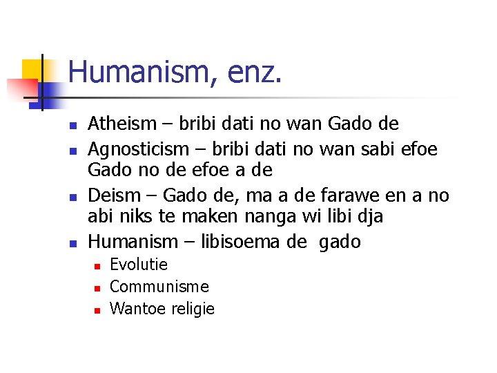 Humanism, enz. n n Atheism – bribi dati no wan Gado de Agnosticism –