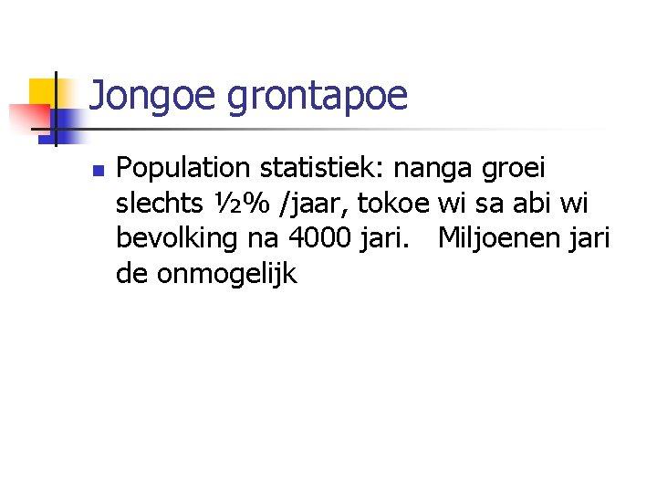 Jongoe grontapoe n Population statistiek: nanga groei slechts ½% /jaar, tokoe wi sa abi
