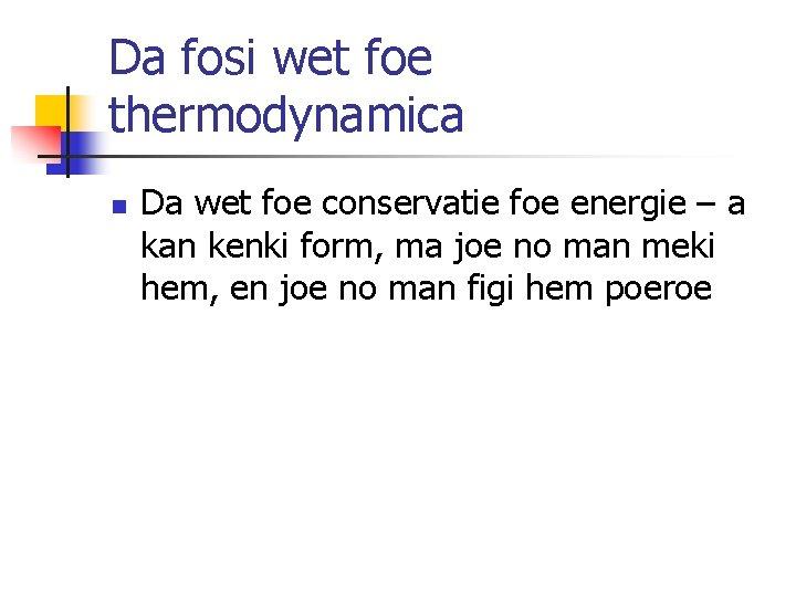 Da fosi wet foe thermodynamica n Da wet foe conservatie foe energie – a