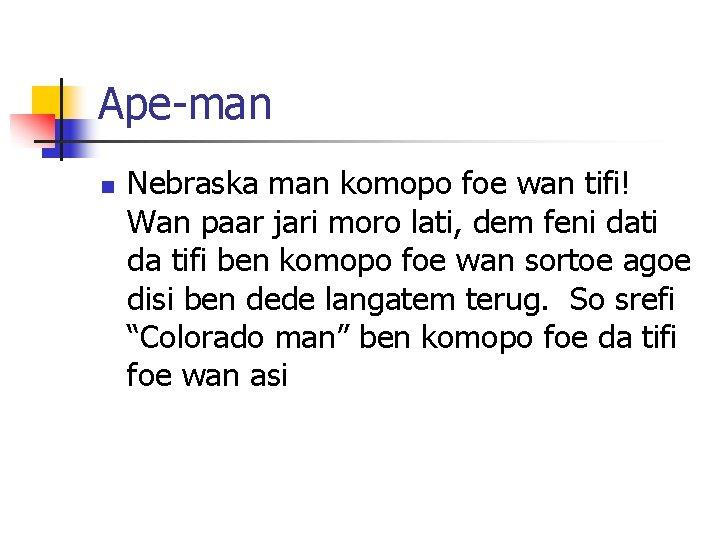 Ape-man n Nebraska man komopo foe wan tifi! Wan paar jari moro lati, dem