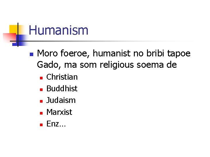Humanism n Moro foeroe, humanist no bribi tapoe Gado, ma som religious soema de