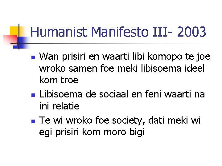 Humanist Manifesto III- 2003 n n n Wan prisiri en waarti libi komopo te