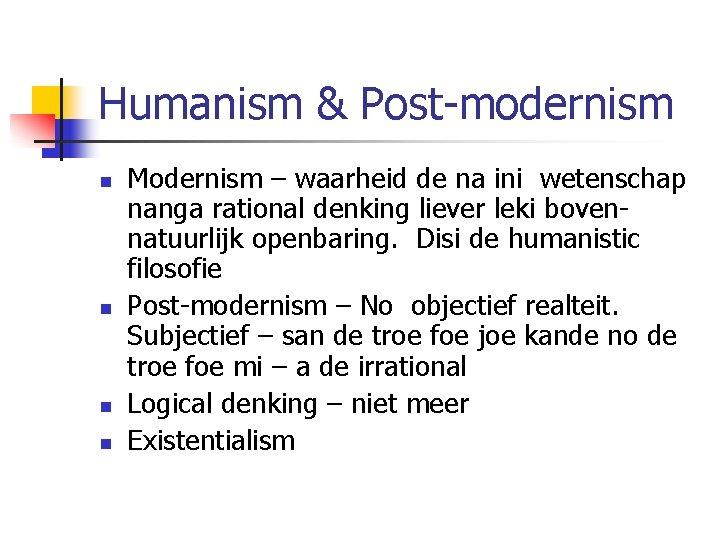 Humanism & Post-modernism n n Modernism – waarheid de na ini wetenschap nanga rational