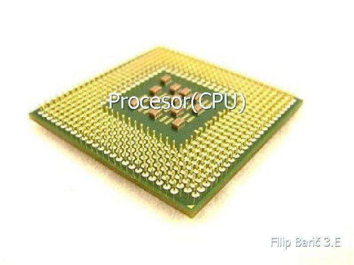 Procesor(CPU) Filip Barič 3. E