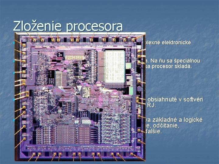 Zloženie procesora n Dnešné moderné procesory sú veľmi zložité a komplexné elektronické súčiastky. Základom