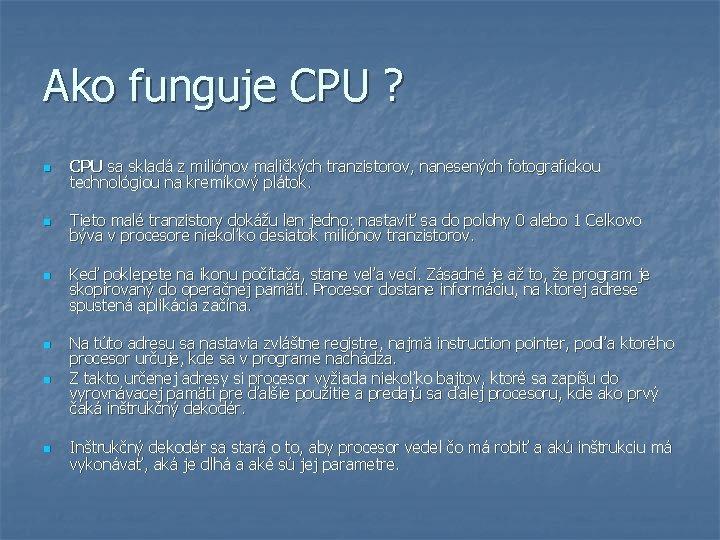 Ako funguje CPU ? n CPU sa skladá z miliónov maličkých tranzistorov, nanesených fotografickou