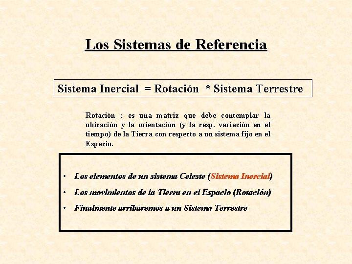 Los Sistemas de Referencia Sistema Inercial = Rotación * Sistema Terrestre Rotación : es