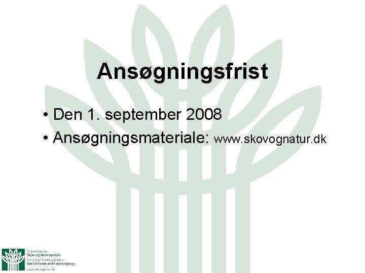 Ansøgningsfrist • Den 1. september 2008 • Ansøgningsmateriale: www. skovognatur. dk