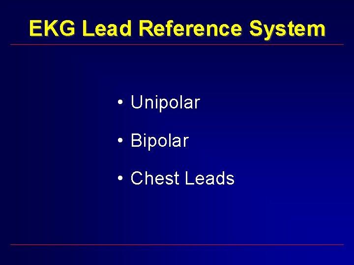 EKG Lead Reference System • Unipolar • Bipolar • Chest Leads