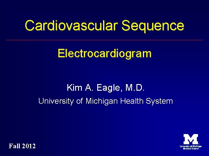 Cardiovascular Sequence Electrocardiogram Kim A. Eagle, M. D. University of Michigan Health System Fall